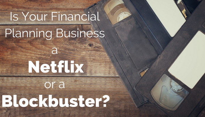 Is Your Financial Planning Business a Netflix Or a Blockbuster?
